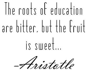 The roots of education are bitter, but the fruit is sweet Aristotle