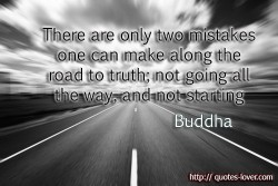 There are only two mistakes one can make along the road to truth; not going all the way, and not starting Buddha