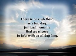 There is no such thing as bad day; just bad moments that we choose to take with us all day long