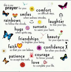 This is my prayer for you; smiles when sadness intrudes, comfort on difficult days, rainbows to follow the clouds, hugs when spirits sag, sunsets to warm your heart, friendships to brighten your being