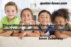 Three things are needed for a good life good friends good food and good songs.