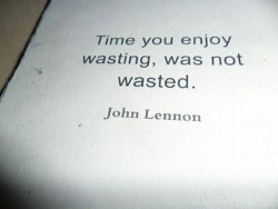 Time you enjoy wasting, was not wasted John Lennon quote
