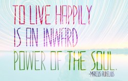To live happily is an inward power of the soul