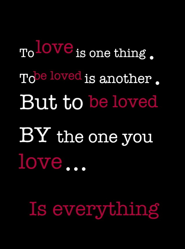 love is one thing. To be loved is another. But to be loved by the one ...