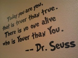 Today you are you, that is truer than true. There is no one alive who is youer than you - Dr. Seuss quote
