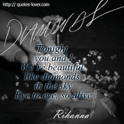 Tonight you and I We're beautiful like diamonds in the sky Eye to eye, so alive - quote Rihanna