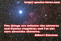 Two things are infinite the universe and human stupidity and I m not sure about the universe.