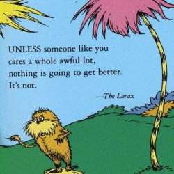Unless someone like you cares a whole awful lot, nothing is going to get better. It's not. The Lorax