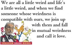 We are all little weird and life's a little weird, and when we find someone whose weirdness is compatible with ours, we join up with them and fall in mutual weirdness and call it love.Dr Seuss