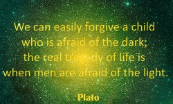 We can easily forgive a child who is afraid of the dark; the real tragedy of life is when men are afraid of the light - quoet Plato