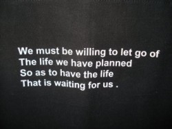 We must be willing to let go the life we have planned so as to have the life that is waiting us