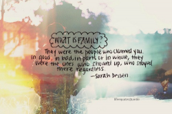 What is family They were the people who claimed you. In good, in bad, in parts or whole, they were the ones who showed up, who stayed there regardless - Sarah Dessen