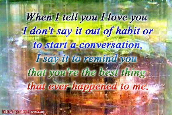 When I tell you I love you I dont say it out of habit or to start a ...