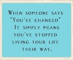 When someone says 'You've changed' it simply means you've stopped living your life thier way