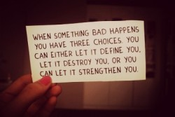 When something bad happens you have three choices. You can either let it define you. Let it destroy you, or you let it strengthen you