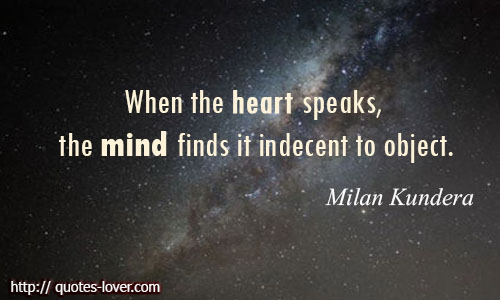 When-the-heart-speaks-the-mind-finds-it-indecent-to-object.-Milan-Kundera-quotes.jpg (500×300)