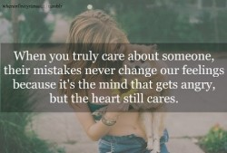 When you truly care about someone, their mistakes never change our feelings because it's the mind that gets angry, but the heart still cares