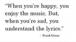 When you're happy, you enjoy the music But, when you're sad you understand the lyrics