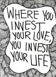 Where you invest your love you invest your life
