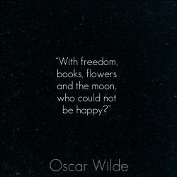 With freedom, books, flowers and the moon, who could not be happy.Oscar Wilde - happy