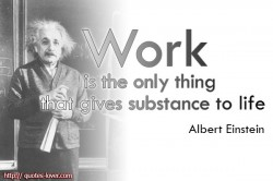 Work is the only thing that gives substance to life.Albert Einstein