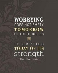 Worrrying does not empty tomorrow of its troubles it empties today of its strength - Mary Engelbreit quote