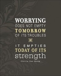 Worrying does not empty tomorrow of its troubles.Corrie Ten Moom quote
