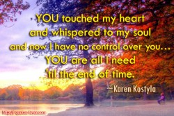 YOU touched my heart and whispered to my soul and now I have no control over you… YOU are all I need 'til the end of time.Karen Kostyla