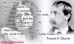 Yes, Virginia, there is a Santa Claus. He exists as certainly as love and generosity and devotion exist, and you know that they abound and give to your life its highest beauty and joy