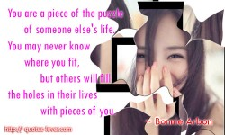 You are a piece of the puzzle of someone else's life. You may never know where you fit, but others will fill the holes in their lives with pieces of you.Bonnie Arbon quotes