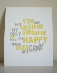 You are my sunshine, my only sunshine, you make me happy, when skies are gray