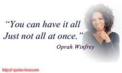 You can have it all. Just not all at once.Oprah Winfrey quotes