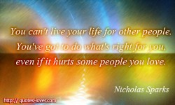 You can't live your life for other people. You've got to do what's right for you, even if it hurts some people you love.Nicholas Sparks quotes