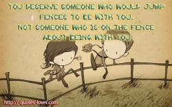 You deserve someone who would jump fences to be with you. Not someone who is on the fence about being with you