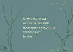 You know you are in love when you can't fall asleep because reality is finally better than your dreams.Dr.Seuss quote