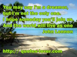 You may say I'm a dreamer but I'm not the only one I hope someday you'll join us