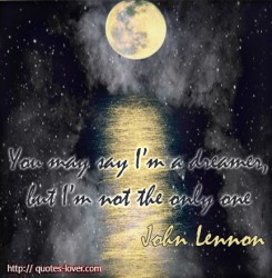 You may say i'm a dreamer, but I'm not the only one. John Lennon quote