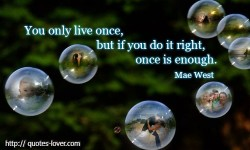 You only live once, but if you do it right, once is enough.Mae West quotes