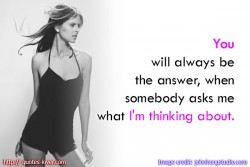 You will always be the answer, when somebody asks me what I'm thinking about