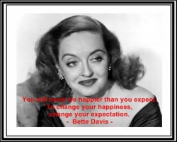 You will never be happier than you expect. To change your happiness, change your expectation