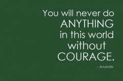You will never do anything in this world without courage aristotle quote