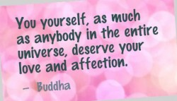You yourself ,e as much as anybody in the entire universe, deserve your love and affection
