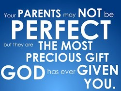 Your parents may not be perfect but they are the most precious gift god has ever given you