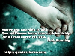 You're the one who is weak. You will never know love or friendship. And I feel sorry for you.