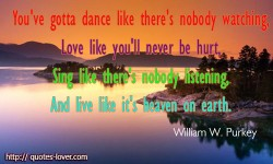 You've gotta' dance like there's nobody watching, Love like you'll never be hurt, Sing like there's nobody listening, And live like it's heaven on earth.William W. Purkey