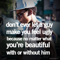 don't ever let a guy make you feel ugly because no matter what you're beautiful with or without him
