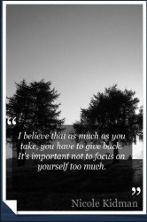 i believe that as much as you take, you have to give back,it's important not to focus on yourself too much