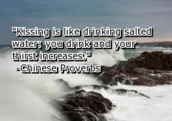kissing is like drinking salted water;you drink and your thirst increases