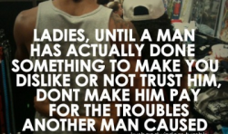 ladies, until a man has actually done something to make you dislike or not trust him, don't make him pay for the troubles another man caused