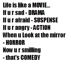 life is like a movie, if you're sad drama, if you're afraid suspense,if you're angry action, when you look at mirror horror,now you're smiling that's comedy